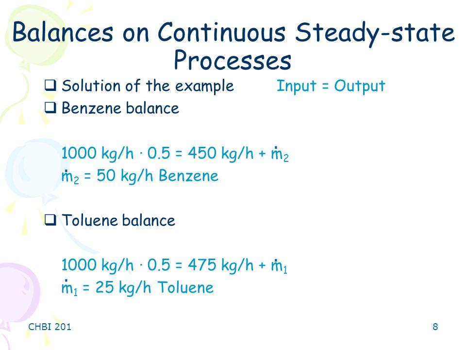 CHBI 2018  Solution of the exampleInput = Output  Benzene balance 1000 kg/h · 0.5 = 450 kg/h + m 2 m 2 = 50 kg/h Benzene  Toluene balance 1000 kg/h · 0.5 = 475 kg/h + m 1 m 1 = 25 kg/h Toluene Balances on Continuous Steady-state Processes....