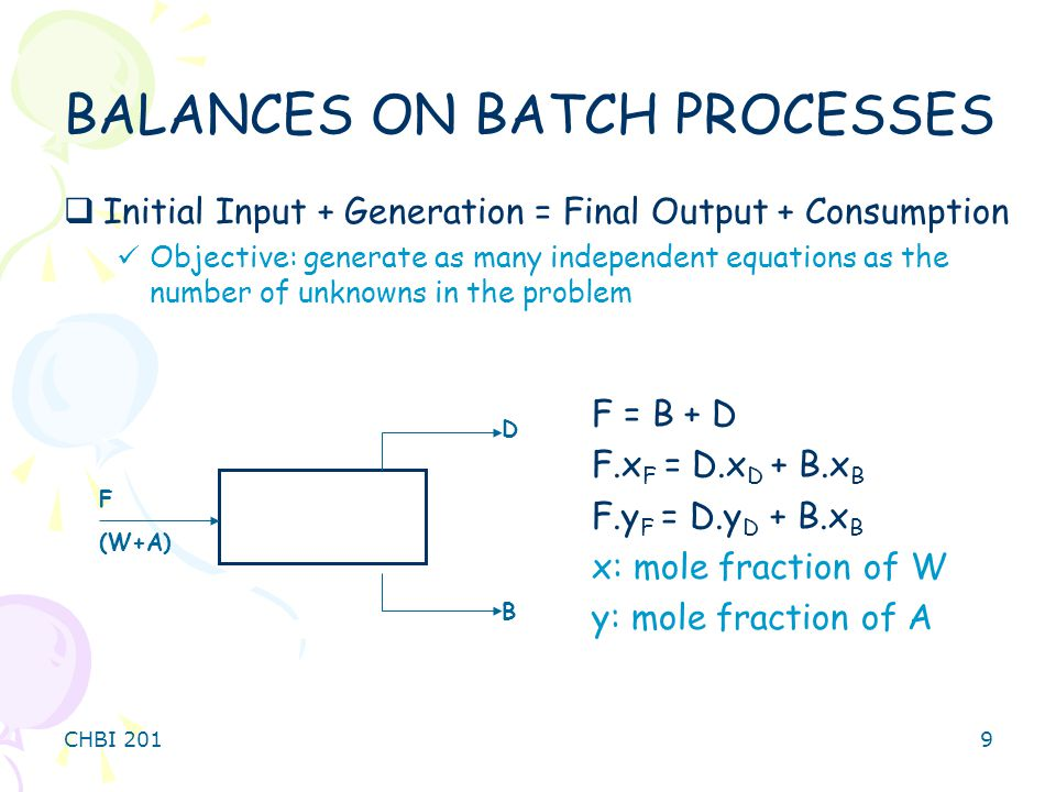 CHBI 2019 BALANCES ON BATCH PROCESSES  Initial Input + Generation = Final Output + Consumption Objective: generate as many independent equations as the number of unknowns in the problem F (W+A) B D F = B + D F.x F = D.x D + B.x B F.y F = D.y D + B.x B x: mole fraction of W y: mole fraction of A