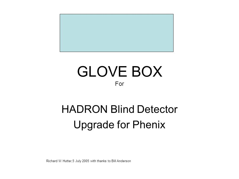 GLOVE BOX For HADRON Blind Detector Upgrade for Phenix Richard W Hutter,5 July 2005 with thanks to Bill Anderson