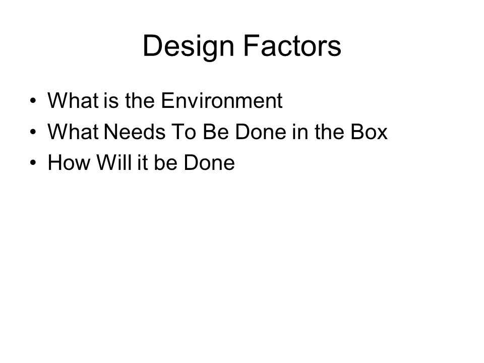 Design Factors What is the Environment What Needs To Be Done in the Box How Will it be Done
