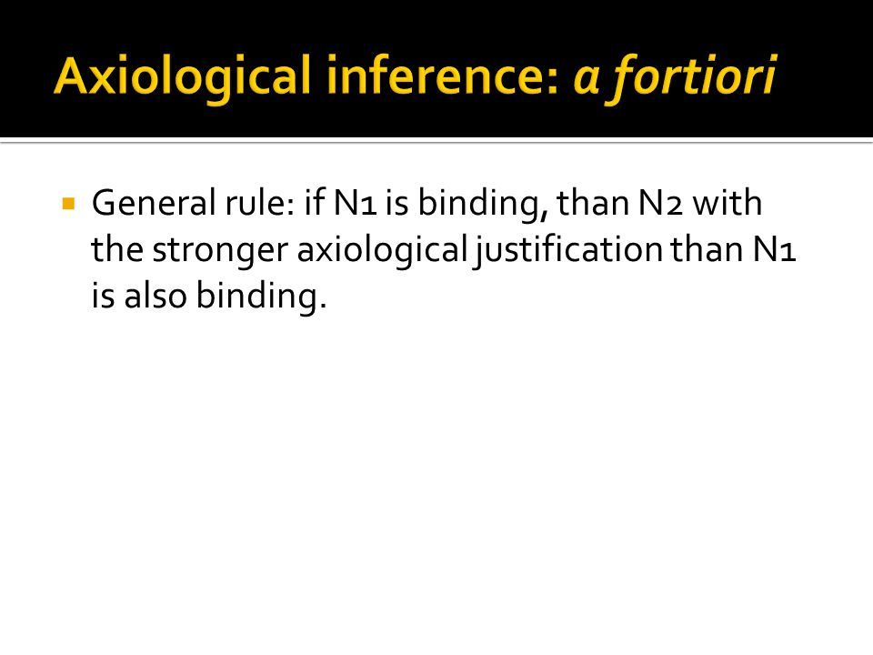  General rule: if N1 is binding, than N2 with the stronger axiological justification than N1 is also binding.