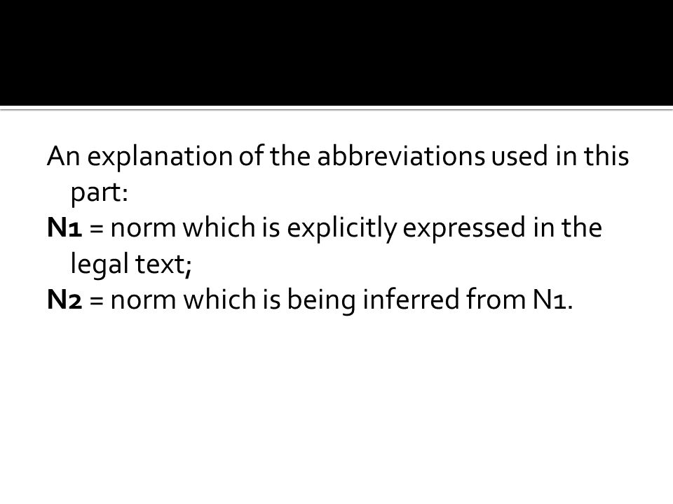 An explanation of the abbreviations used in this part: N1 = norm which is explicitly expressed in the legal text; N2 = norm which is being inferred from N1.