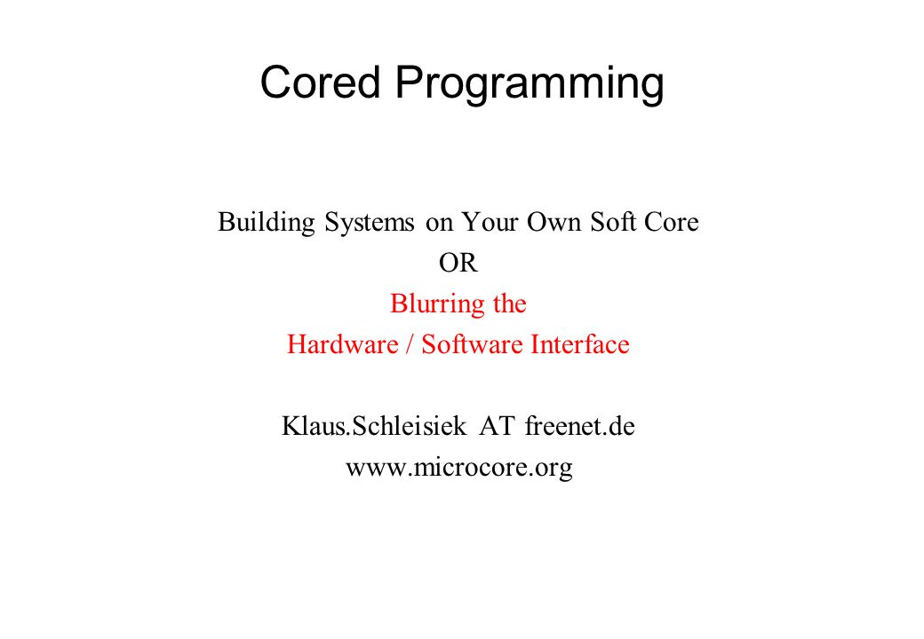 Cored Programming Building Systems on Your Own Soft Core OR Blurring the Hardware / Software Interface Klaus.Schleisiek AT freenet.de