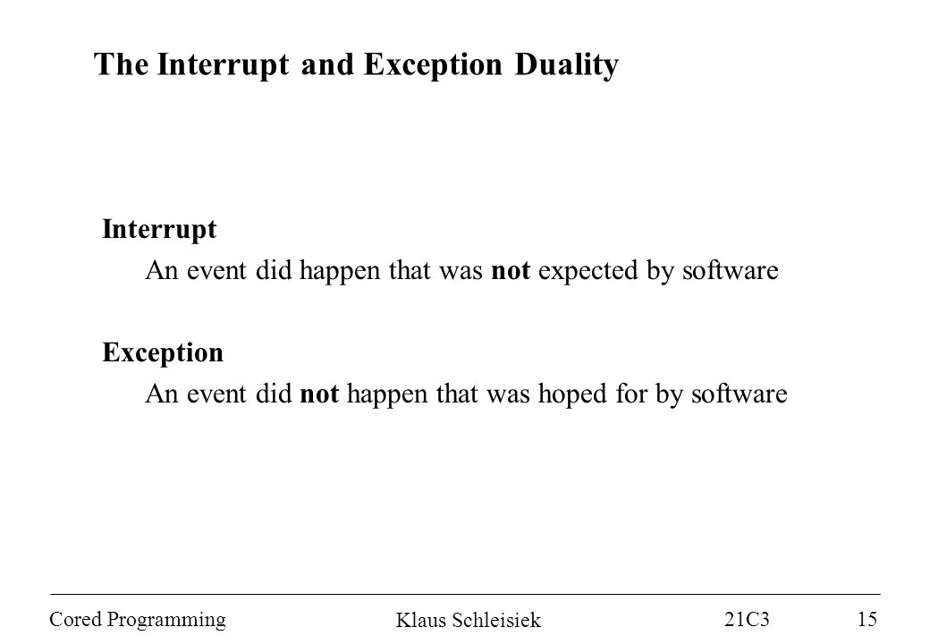 Klaus Schleisiek 21C3 Cored Programming15 Interrupt An event did happen that was not expected by software Exception An event did not happen that was hoped for by software The Interrupt and Exception Duality