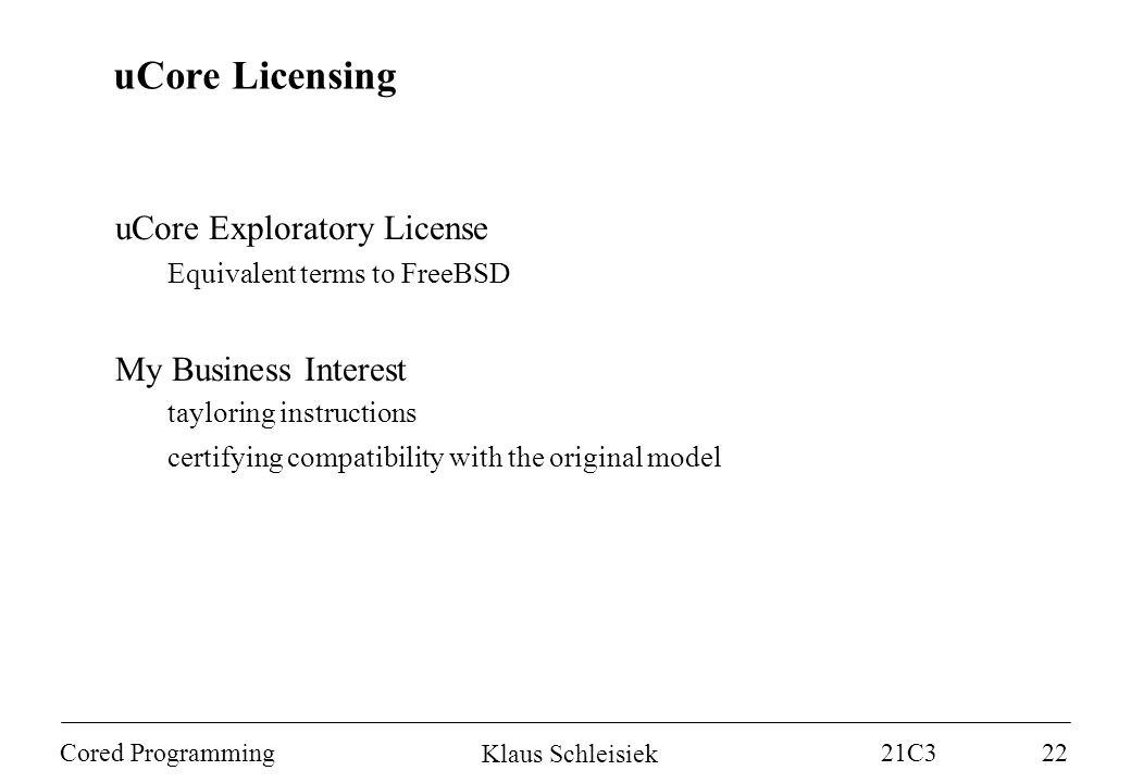 Klaus Schleisiek 21C3 Cored Programming22 uCore Licensing uCore Exploratory License Equivalent terms to FreeBSD My Business Interest tayloring instructions certifying compatibility with the original model