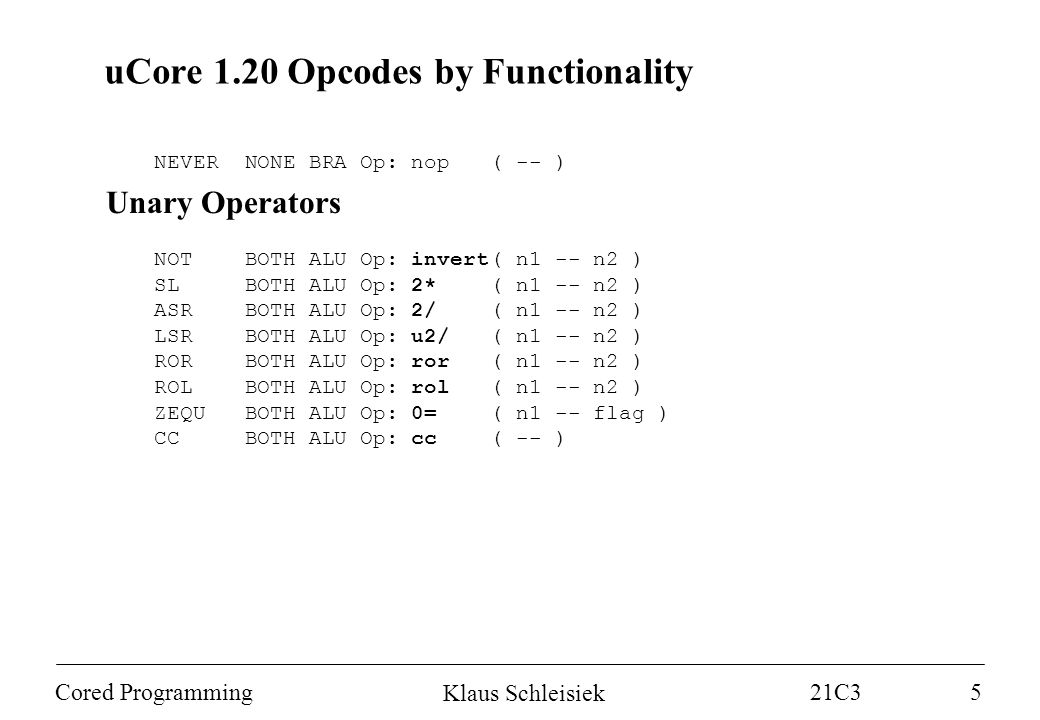Klaus Schleisiek 21C3 Cored Programming5 uCore 1.20 Opcodes by Functionality NEVER NONE BRA Op: nop( -- ) Unary Operators NOT BOTH ALU Op: invert( n1 -- n2 ) SL BOTH ALU Op: 2*( n1 -- n2 ) ASR BOTH ALU Op: 2/( n1 -- n2 ) LSR BOTH ALU Op: u2/( n1 -- n2 ) ROR BOTH ALU Op: ror( n1 -- n2 ) ROL BOTH ALU Op: rol( n1 -- n2 ) ZEQU BOTH ALU Op: 0=( n1 -- flag ) CC BOTH ALU Op: cc( -- )