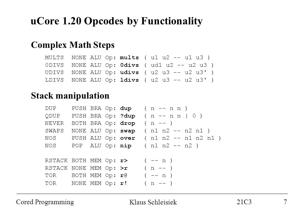 Klaus Schleisiek 21C3 Cored Programming7 uCore 1.20 Opcodes by Functionality Complex Math Steps MULTS NONE ALU Op: mults( u1 u2 -- u1 u3 ) 0DIVS NONE ALU Op: 0divs( ud1 u2 -- u2 u3 ) UDIVS NONE ALU Op: udivs( u2 u3 -- u2 u3 ) LDIVS NONE ALU Op: ldivs( u2 u3 -- u2 u3 ) Stack manipulation DUP PUSH BRA Op: dup( n -- n n ) QDUP PUSH BRA Op: dup( n -- n n | 0 ) NEVER BOTH BRA Op: drop( n -- ) SWAPS NONE ALU Op: swap( n1 n2 -- n2 n1 ) NOS PUSH ALU Op: over( n1 n2 -- n1 n2 n1 ) NOS POP ALU Op: nip( n1 n2 -- n2 ) RSTACK BOTH MEM Op: r>( -- n ) RSTACK NONE MEM Op: >r( n -- ) TOR BOTH MEM Op: r@( -- n ) TOR NONE MEM Op: r!( n -- )