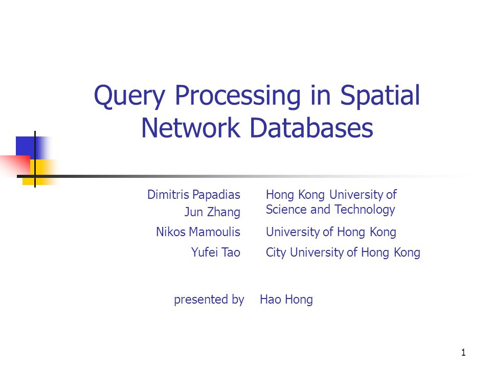 1 Query Processing in Spatial Network Databases presented by Hao Hong Dimitris Papadias Jun Zhang Hong Kong University of Science and Technology Nikos