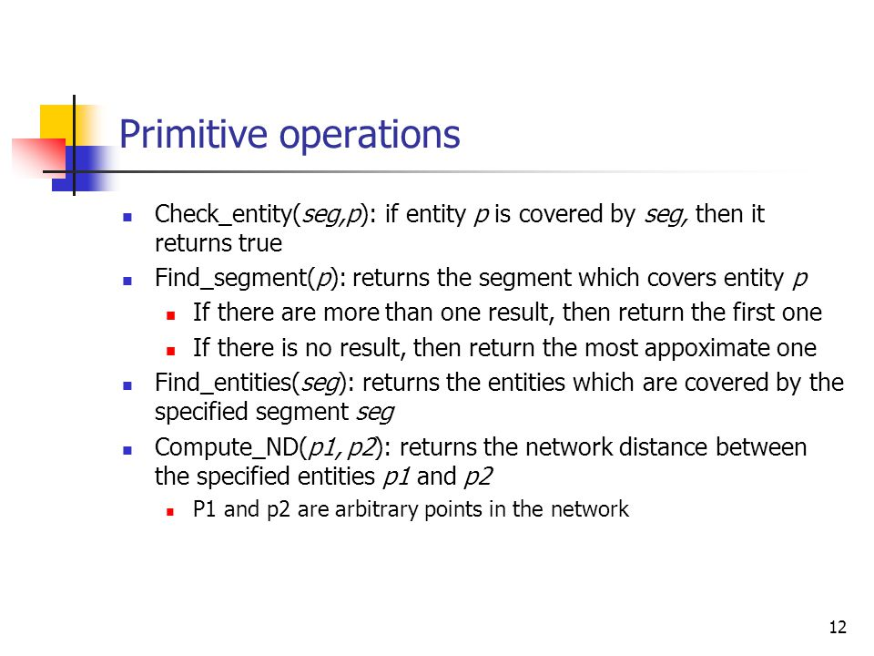 12 Primitive operations Check_entity(seg,p): if entity p is covered by seg, then it returns true Find_segment(p): returns the segment which covers ent