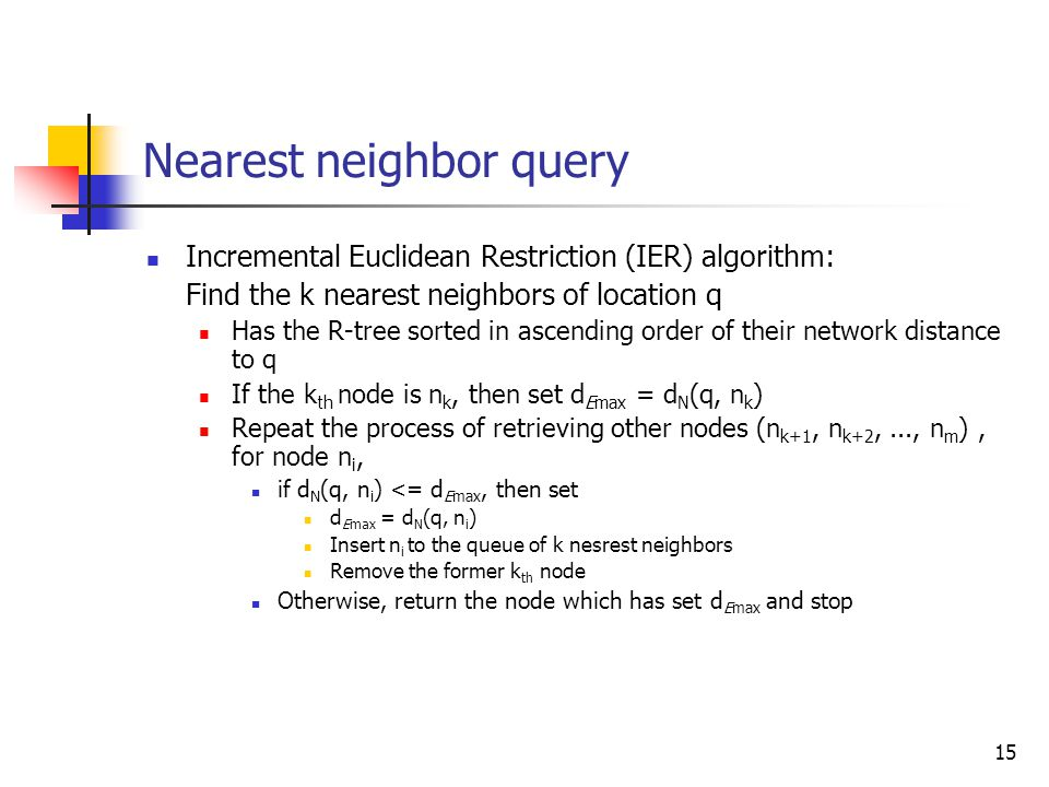 15 Nearest neighbor query Incremental Euclidean Restriction (IER) algorithm: Find the k nearest neighbors of location q Has the R-tree sorted in ascen