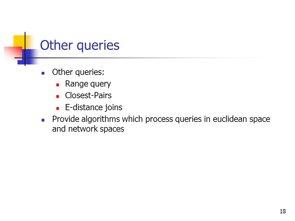 18 Other queries Other queries: Range query Closest-Pairs E-distance joins Provide algorithms which process queries in euclidean space and network spa