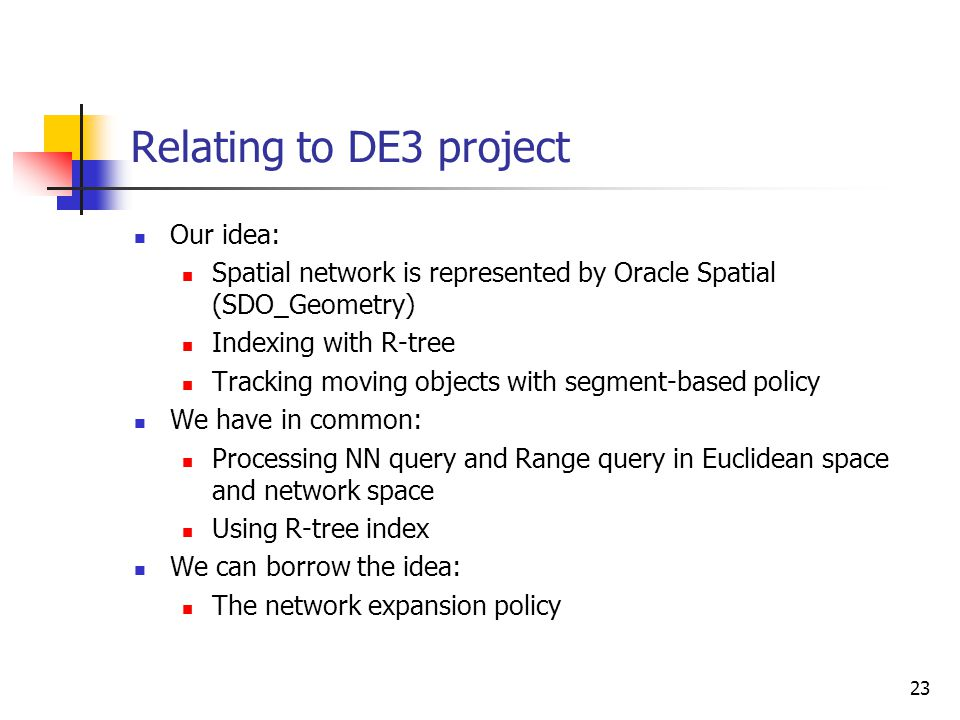 23 Relating to DE3 project Our idea: Spatial network is represented by Oracle Spatial (SDO_Geometry) Indexing with R-tree Tracking moving objects with
