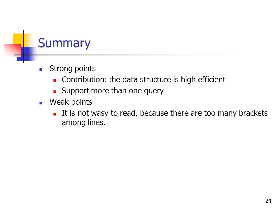 24 Summary Strong points Contribution: the data structure is high efficient Support more than one query Weak points It is not wasy to read, because th