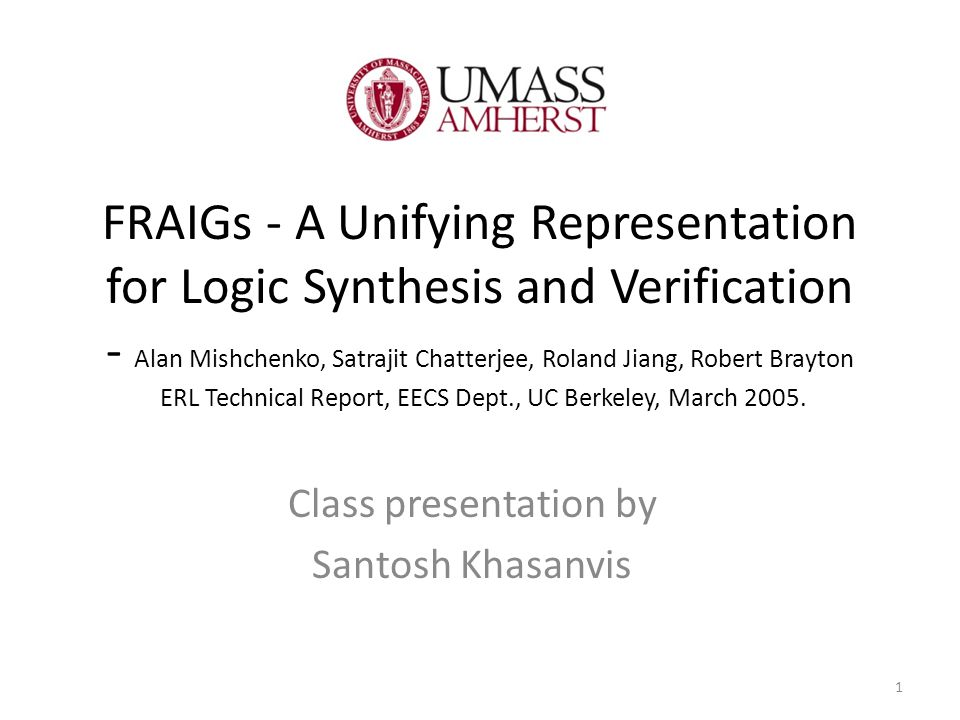 FRAIGs - A Unifying Representation for Logic Synthesis and Verification - Alan Mishchenko, Satrajit Chatterjee, Roland Jiang, Robert Brayton ERL Technical Report, EECS Dept., UC Berkeley, March 2005.