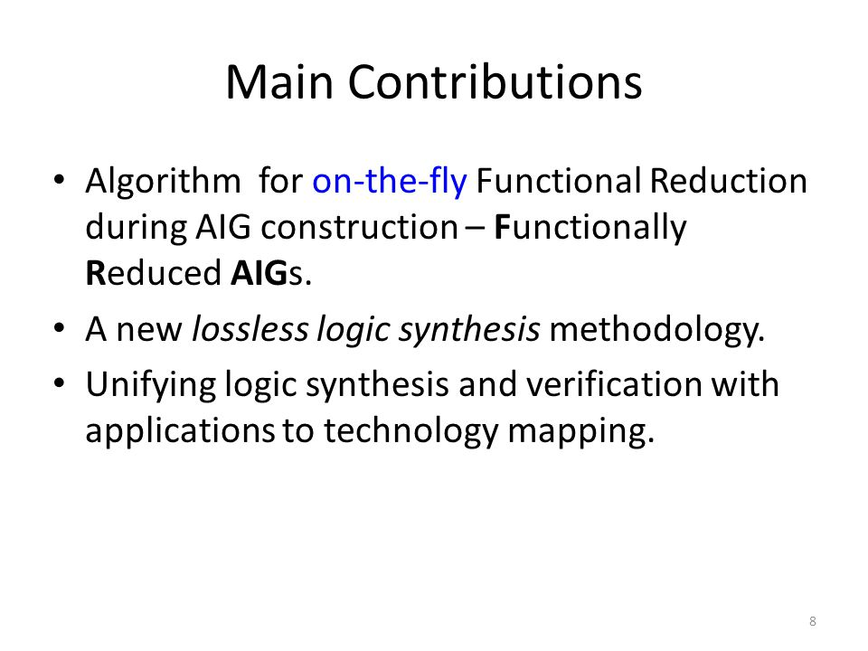 Main Contributions Algorithm for on-the-fly Functional Reduction during AIG construction – Functionally Reduced AIGs.