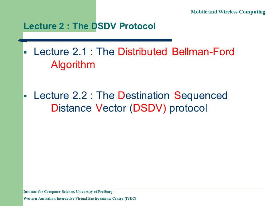 Mobile and Wireless Computing Institute for Computer Science, University of Freiburg Western Australian Interactive Virtual Environments Centre (IVEC) Lecture 2 : The DSDV Protocol  Lecture 2.1 : The Distributed Bellman-Ford Algorithm  Lecture 2.2 : The Destination Sequenced Distance Vector (DSDV) protocol