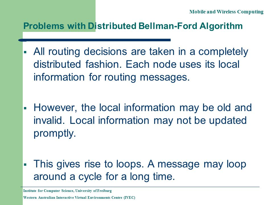 Mobile and Wireless Computing Institute for Computer Science, University of Freiburg Western Australian Interactive Virtual Environments Centre (IVEC) Problems with Distributed Bellman-Ford Algorithm  All routing decisions are taken in a completely distributed fashion.