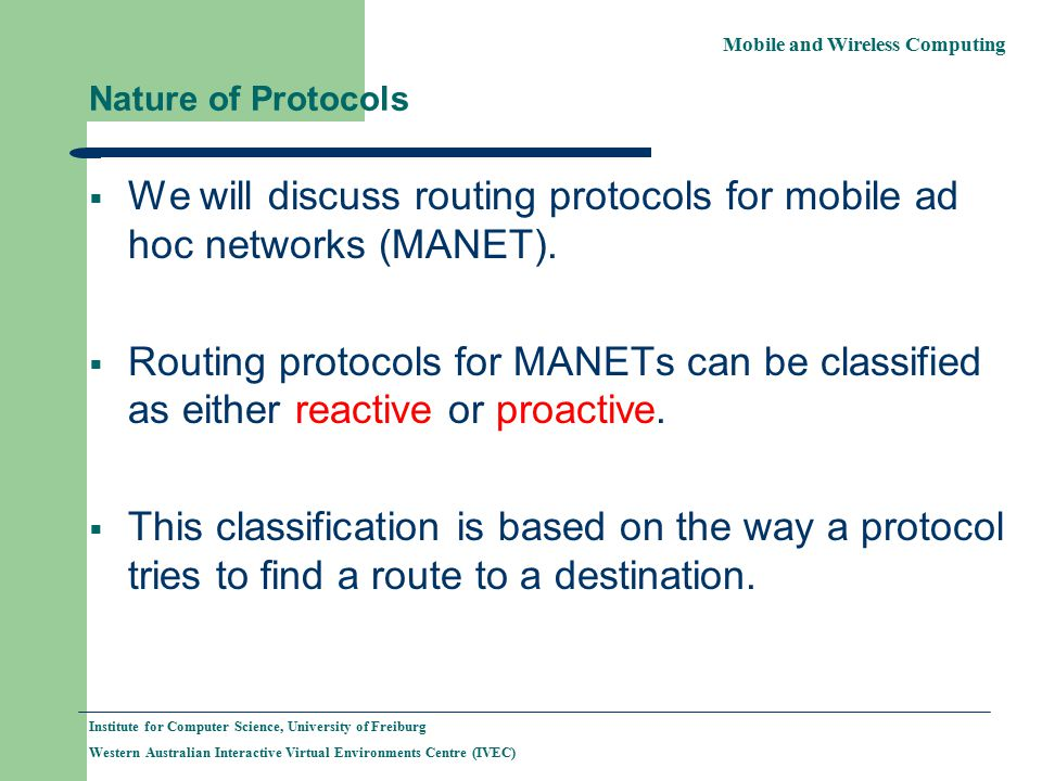 Mobile and Wireless Computing Institute for Computer Science, University of Freiburg Western Australian Interactive Virtual Environments Centre (IVEC) Nature of Protocols  We will discuss routing protocols for mobile ad hoc networks (MANET).