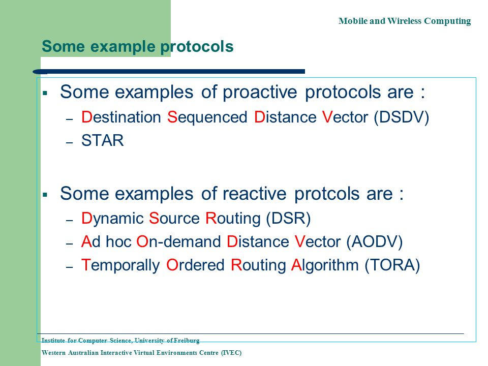 Mobile and Wireless Computing Institute for Computer Science, University of Freiburg Western Australian Interactive Virtual Environments Centre (IVEC) Some example protocols  Some examples of proactive protocols are : – Destination Sequenced Distance Vector (DSDV) – STAR  Some examples of reactive protcols are : – Dynamic Source Routing (DSR) – Ad hoc On-demand Distance Vector (AODV) – Temporally Ordered Routing Algorithm (TORA)