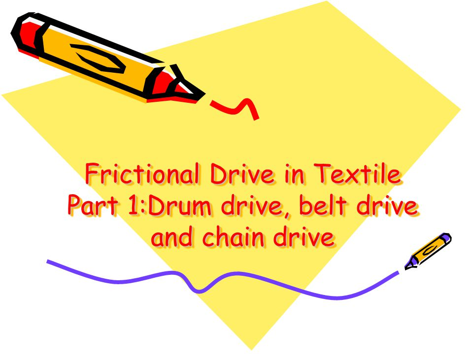 Frictional Drive 1.What is frictional drives 2.Types of frictional drives 1.Drum drive (eg cheese winding) 2.Belt drive (spinning, weaving) 3.Vee-belt drive (motor power ) 4.Chain-and-sprocket drive