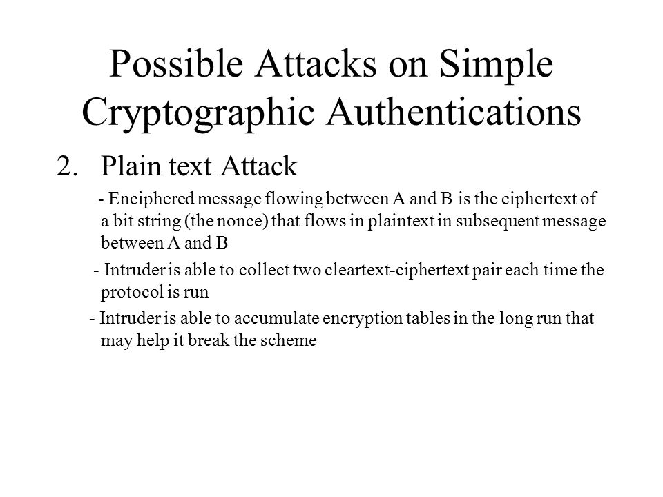 Possible Attacks on Simple Cryptographic Authentications 2.Plain text Attack - Enciphered message flowing between A and B is the ciphertext of a bit string (the nonce) that flows in plaintext in subsequent message between A and B - Intruder is able to collect two cleartext-ciphertext pair each time the protocol is run - Intruder is able to accumulate encryption tables in the long run that may help it break the scheme