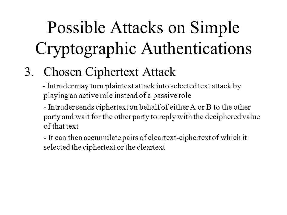 Possible Attacks on Simple Cryptographic Authentications 3.Chosen Ciphertext Attack - Intruder may turn plaintext attack into selected text attack by playing an active role instead of a passive role - Intruder sends ciphertext on behalf of either A or B to the other party and wait for the other party to reply with the deciphered value of that text - It can then accumulate pairs of cleartext-ciphertext of which it selected the ciphertext or the cleartext