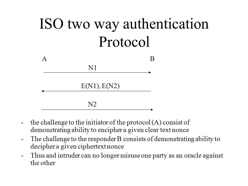 ISO two way authentication Protocol A B N1 E(N1), E(N2) N2 -the challenge to the initiator of the protocol (A) consist of demonstrating ability to encipher a given clear text nonce -The challenge to the responder B consists of demonstrating ability to decipher a given ciphertext nonce -Thus and intruder can no longer misuse one party as an oracle against the other