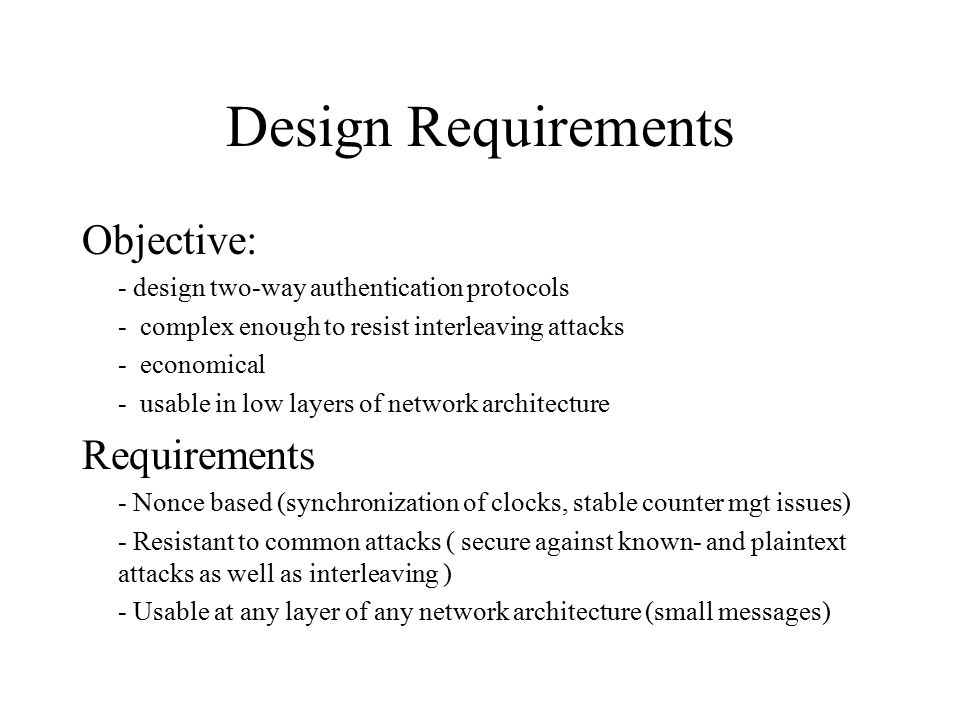 Design Requirements Objective: - design two-way authentication protocols - complex enough to resist interleaving attacks - economical - usable in low layers of network architecture Requirements - Nonce based (synchronization of clocks, stable counter mgt issues) - Resistant to common attacks ( secure against known- and plaintext attacks as well as interleaving ) - Usable at any layer of any network architecture (small messages)