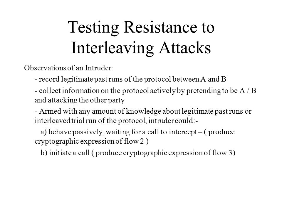 Testing Resistance to Interleaving Attacks Observations of an Intruder: - record legitimate past runs of the protocol between A and B - collect information on the protocol actively by pretending to be A / B and attacking the other party - Armed with any amount of knowledge about legitimate past runs or interleaved trial run of the protocol, intruder could:- a) behave passively, waiting for a call to intercept – ( produce cryptographic expression of flow 2 ) b) initiate a call ( produce cryptographic expression of flow 3)