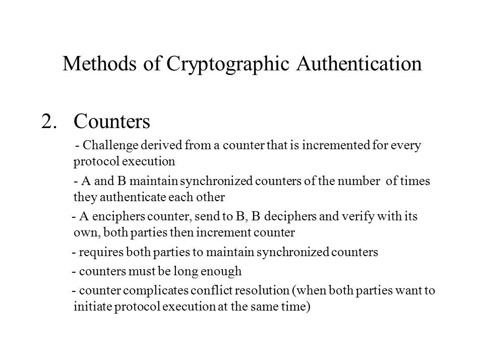 Methods of Cryptographic Authentication 2.Counters - Challenge derived from a counter that is incremented for every protocol execution - A and B maintain synchronized counters of the number of times they authenticate each other - A enciphers counter, send to B, B deciphers and verify with its own, both parties then increment counter - requires both parties to maintain synchronized counters - counters must be long enough - counter complicates conflict resolution (when both parties want to initiate protocol execution at the same time)