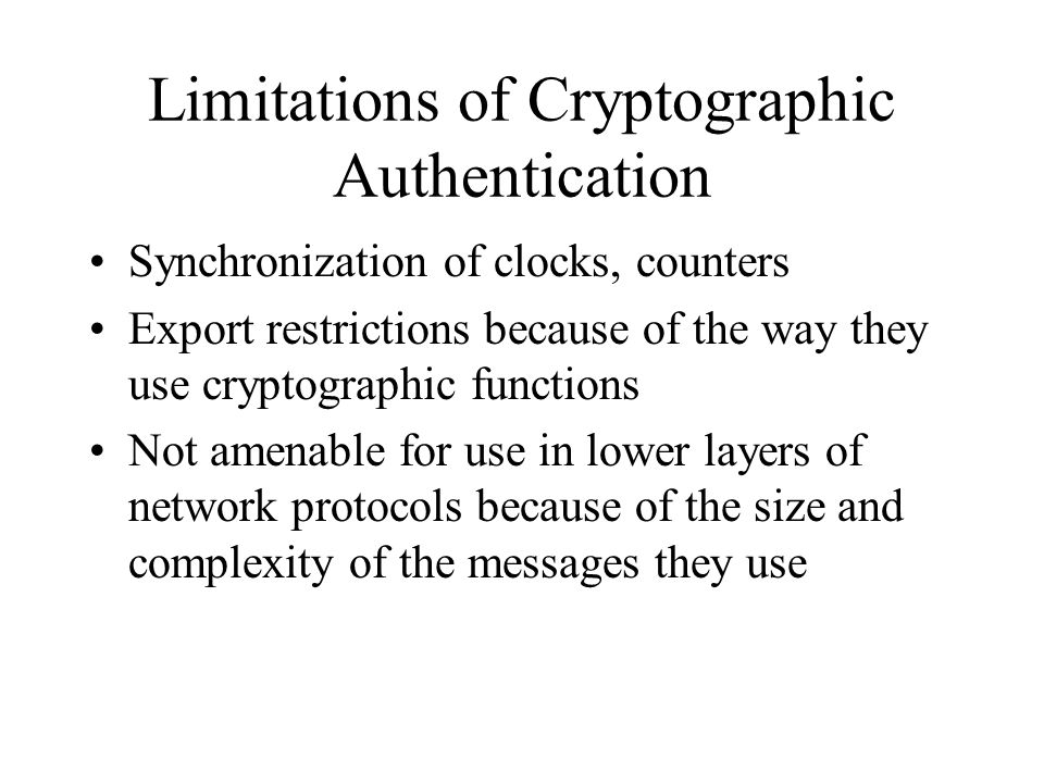 Limitations of Cryptographic Authentication Synchronization of clocks, counters Export restrictions because of the way they use cryptographic functions Not amenable for use in lower layers of network protocols because of the size and complexity of the messages they use