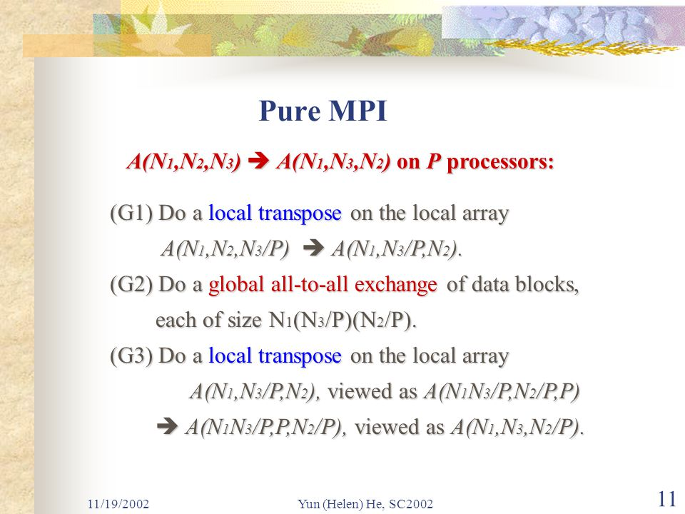 11/19/2002Yun (Helen) He, SC2002 11 Pure MPI A(N 1,N 2,N 3 )  A(N 1,N 3,N 2 ) on P processors: (G1) Do a local transpose on the local array A(N 1,N 2,N 3 /P)  A(N 1,N 3 /P,N 2 ).