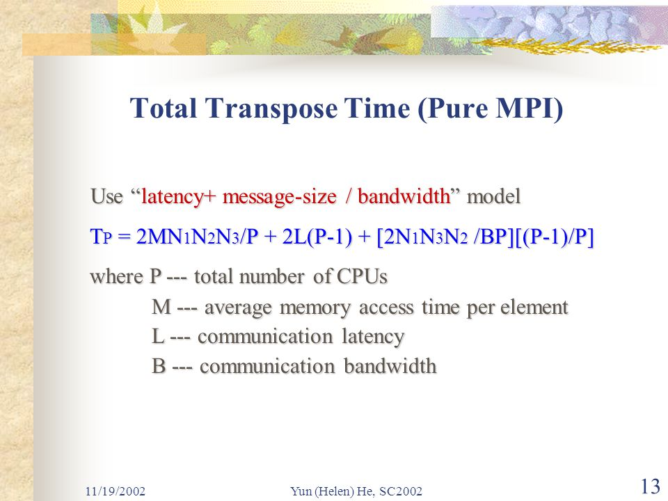 11/19/2002Yun (Helen) He, SC2002 13 Total Transpose Time (Pure MPI) Use latency+ message-size / bandwidth model Use latency+ message-size / bandwidth model T P = 2MN 1 N 2 N 3 /P + 2L(P-1) + [2N 1 N 3 N 2 /BP][(P-1)/P] T P = 2MN 1 N 2 N 3 /P + 2L(P-1) + [2N 1 N 3 N 2 /BP][(P-1)/P] where P --- total number of CPUs where P --- total number of CPUs M --- average memory access time per element M --- average memory access time per element L --- communication latency L --- communication latency B --- communication bandwidth B --- communication bandwidth