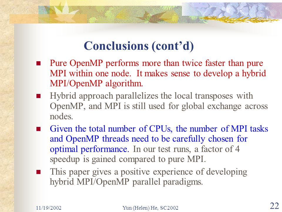 11/19/2002Yun (Helen) He, SC2002 22 Conclusions (cont'd) Pure OpenMP performs more than twice faster than pure MPI within one node.