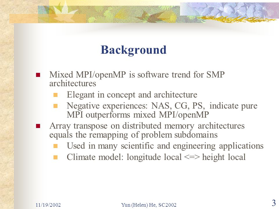 11/19/2002Yun (Helen) He, SC2002 3 Background Mixed MPI/openMP is software trend for SMP architectures Elegant in concept and architecture Negative experiences: NAS, CG, PS, indicate pure MPI outperforms mixed MPI/openMP Array transpose on distributed memory architectures equals the remapping of problem subdomains Used in many scientific and engineering applications Climate model: longitude local height local