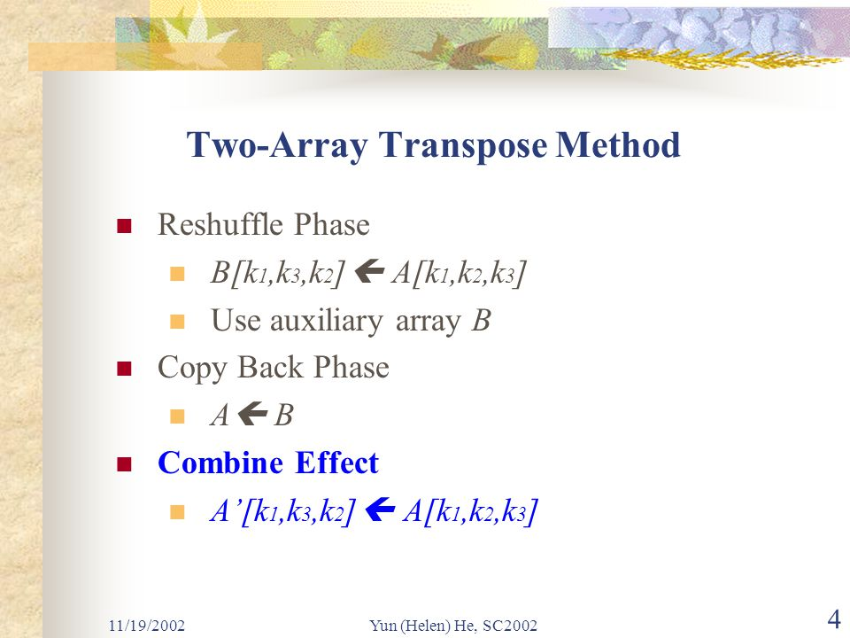 11/19/2002Yun (Helen) He, SC2002 4 Two-Array Transpose Method Reshuffle Phase B[k 1,k 3,k 2 ]  A[k 1,k 2,k 3 ] Use auxiliary array B Copy Back Phase A  B Combine Effect A'[k 1,k 3,k 2 ]  A[k 1,k 2,k 3 ]
