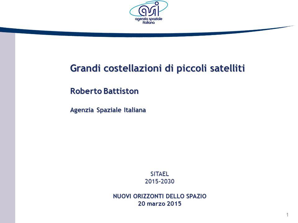 1 SITAEL2015-2030 NUOVI ORIZZONTI DELLO SPAZIO 20 marzo 2015 Grandi costellazioni di piccoli satelliti Roberto Battiston Agenzia Spaziale Italiana