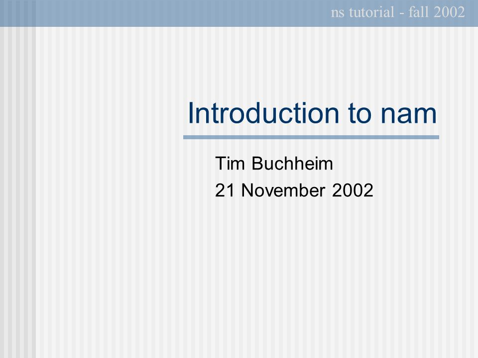 Introduction to nam Tim Buchheim 21 November 2002 ns tutorial - fall 2002