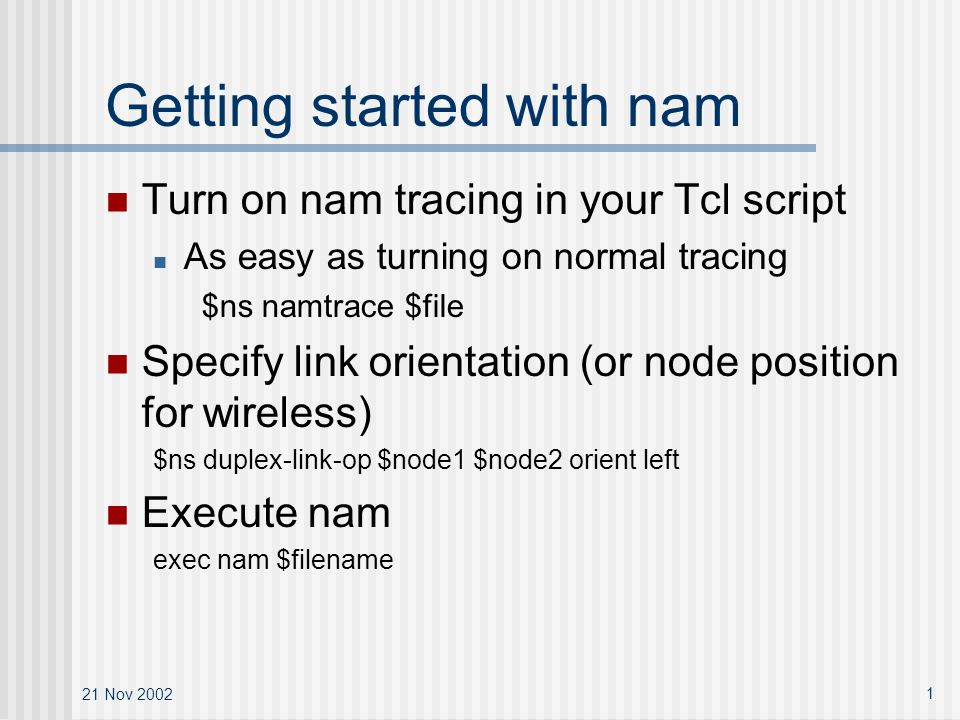 21 Nov Getting started with nam Turn on nam tracing in your Tcl script As easy as turning on normal tracing $ns namtrace $file Specify link orientation (or node position for wireless) $ns duplex-link-op $node1 $node2 orient left Execute nam exec nam $filename