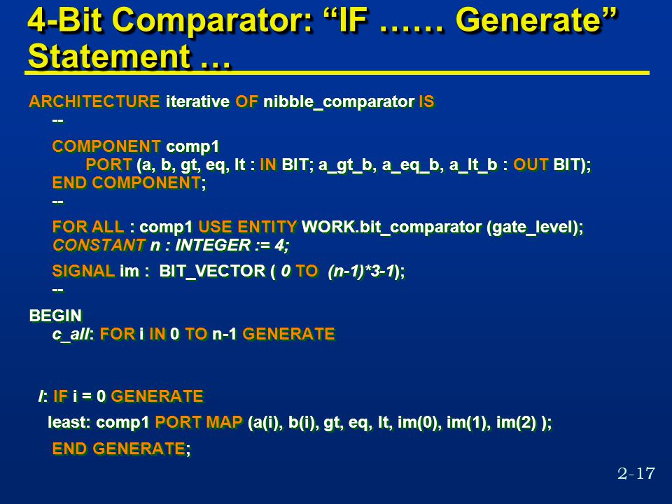 2-17 4-Bit Comparator: IF …… Generate Statement … ARCHITECTURE iterative OF nibble_comparator IS -- COMPONENT comp1 PORT (a, b, gt, eq, lt : IN BIT; a_gt_b, a_eq_b, a_lt_b : OUT BIT); END COMPONENT; -- FOR ALL : comp1 USE ENTITY WORK.bit_comparator (gate_level); CONSTANT n : INTEGER := 4; SIGNAL im : BIT_VECTOR ( 0 TO (n-1)*3-1); -- BEGIN c_all: FOR i IN 0 TO n-1 GENERATE l: IF i = 0 GENERATE least: comp1 PORT MAP (a(i), b(i), gt, eq, lt, im(0), im(1), im(2) ); END GENERATE; ARCHITECTURE iterative OF nibble_comparator IS -- COMPONENT comp1 PORT (a, b, gt, eq, lt : IN BIT; a_gt_b, a_eq_b, a_lt_b : OUT BIT); END COMPONENT; -- FOR ALL : comp1 USE ENTITY WORK.bit_comparator (gate_level); CONSTANT n : INTEGER := 4; SIGNAL im : BIT_VECTOR ( 0 TO (n-1)*3-1); -- BEGIN c_all: FOR i IN 0 TO n-1 GENERATE l: IF i = 0 GENERATE least: comp1 PORT MAP (a(i), b(i), gt, eq, lt, im(0), im(1), im(2) ); END GENERATE;