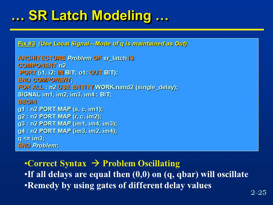 2-25 … SR Latch Modeling … Fix #3 (Use Local Signal—Mode of q is maintained as Out) ARCHITECTURE Problem OF sr_latch IS COMPONENT n2 PORT (i1, i2: IN BIT; o1: OUT BIT); PORT (i1, i2: IN BIT; o1: OUT BIT); END COMPONENT; FOR ALL : n2 USE ENTITY WORK.nand2 (single_delay); SIGNAL im1, im2, im3, im4 : BIT; BEGIN g1 : n2 PORT MAP (s, c, im1); g2 : n2 PORT MAP (r, c, im2); g3 : n2 PORT MAP (im1, im4, im3); g4 : n2 PORT MAP (im3, im2, im4); q <= im3; END Problem; Correct Syntax  Problem Oscillating If all delays are equal then (0,0) on (q, qbar) will oscillate Remedy by using gates of different delay values