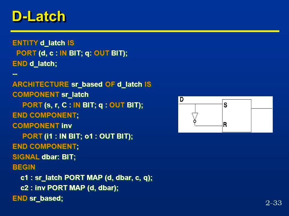 2-33 D-LatchD-Latch ENTITY d_latch IS PORT (d, c : IN BIT; q: OUT BIT); END d_latch; -- ARCHITECTURE sr_based OF d_latch IS COMPONENT sr_latch PORT (s