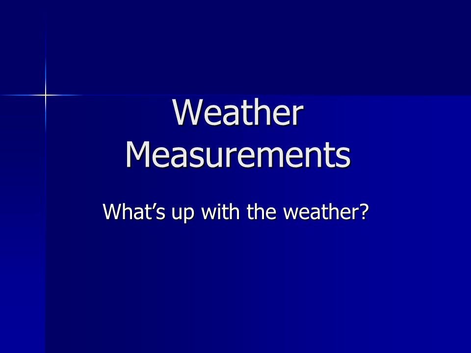 Weather Measurements What's up with the weather