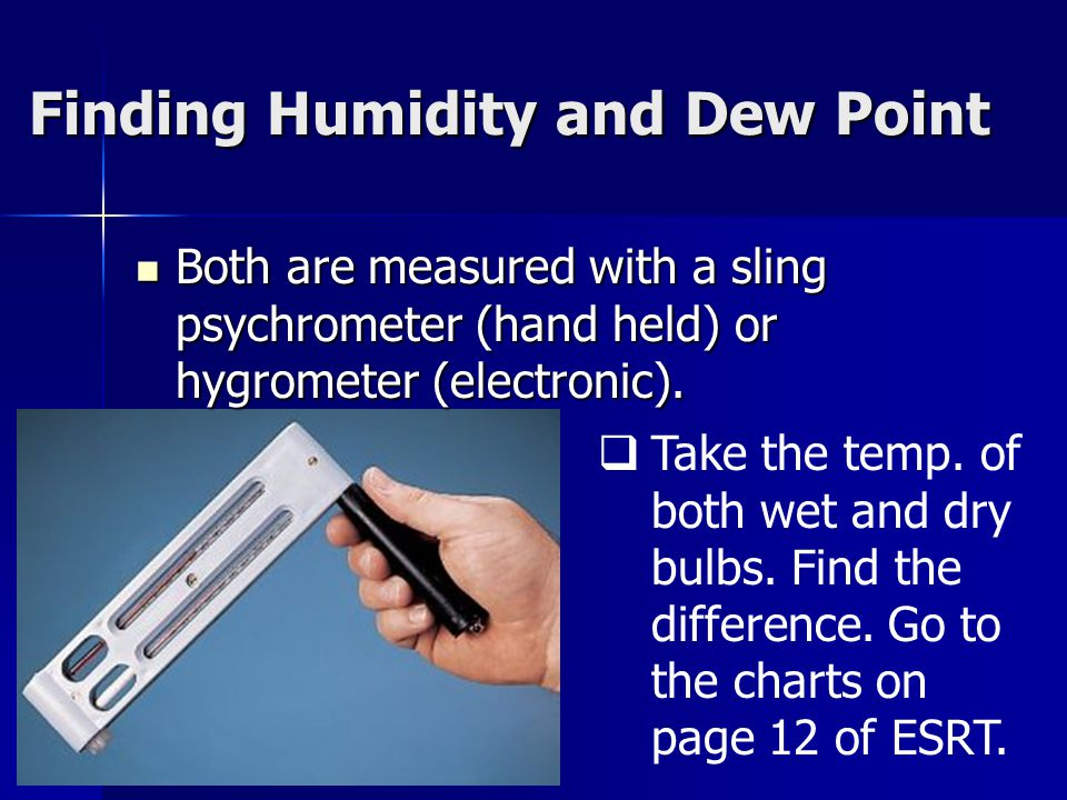 Finding Humidity and Dew Point Both are measured with a sling psychrometer (hand held) or hygrometer (electronic).