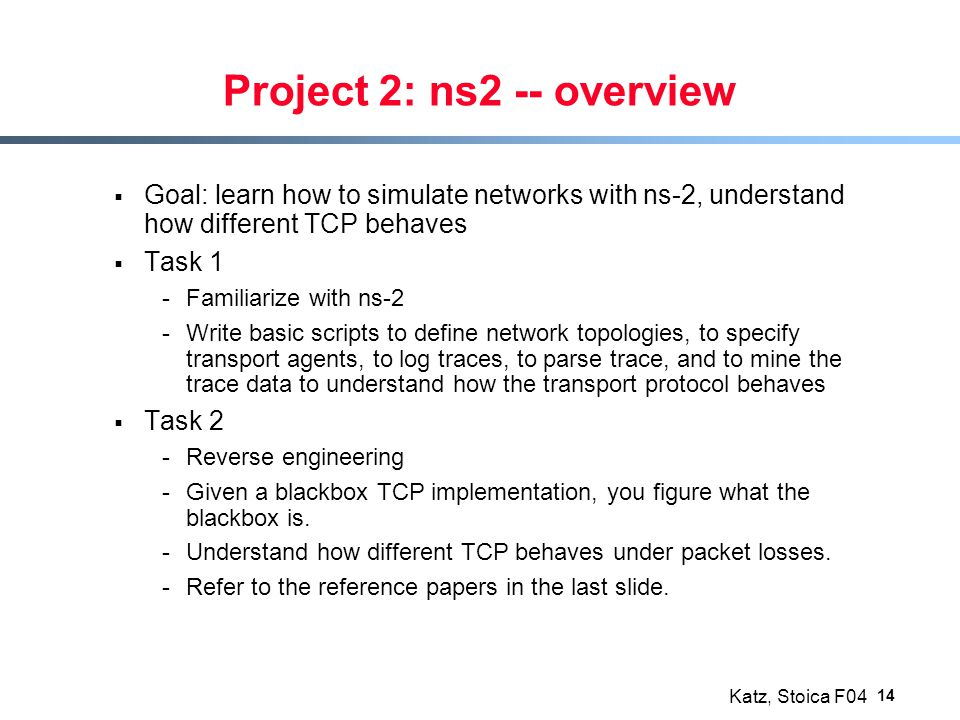 Katz, Stoica F04 14 Project 2: ns2 -- overview  Goal: learn how to simulate networks with ns-2, understand how different TCP behaves  Task 1 -Familiarize with ns-2 -Write basic scripts to define network topologies, to specify transport agents, to log traces, to parse trace, and to mine the trace data to understand how the transport protocol behaves  Task 2 -Reverse engineering -Given a blackbox TCP implementation, you figure what the blackbox is.