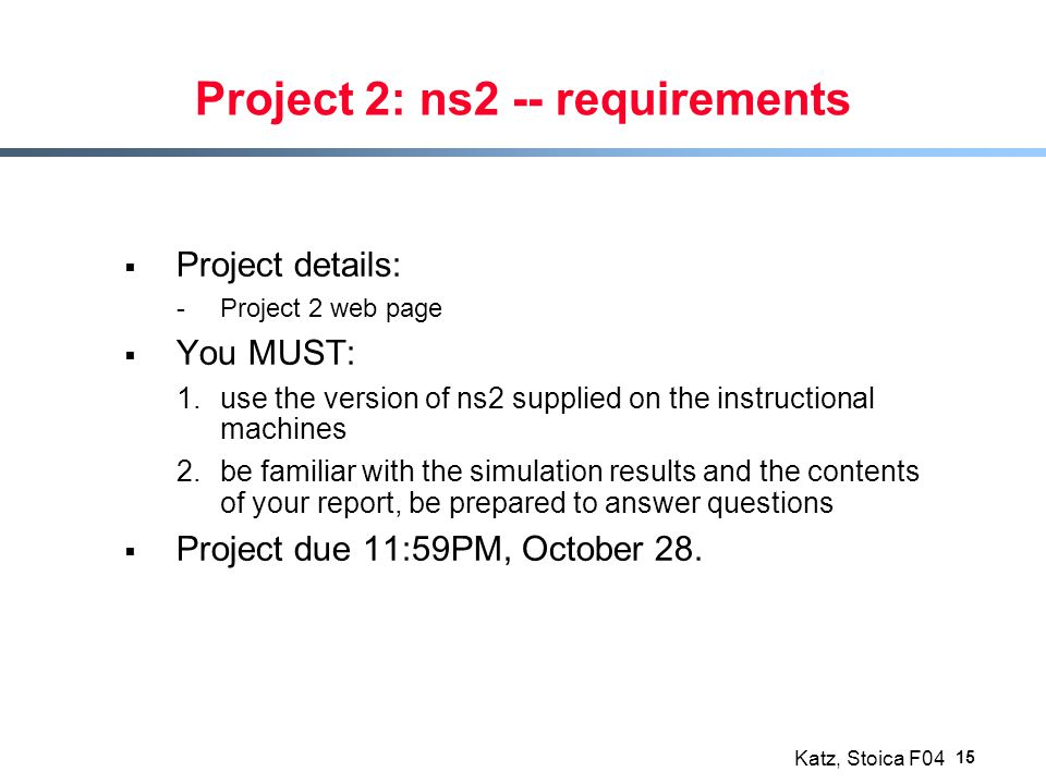 Katz, Stoica F04 15 Project 2: ns2 -- requirements  Project details: -Project 2 web page  You MUST: 1.use the version of ns2 supplied on the instruc