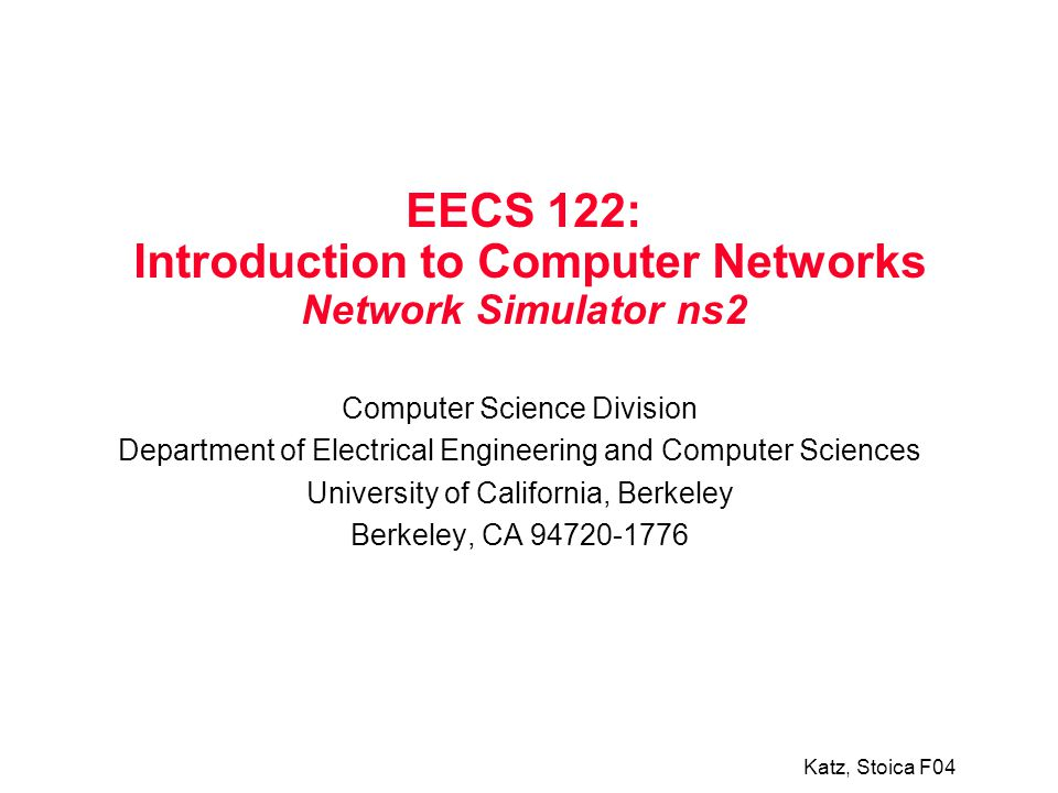 Katz, Stoica F04 EECS 122: Introduction to Computer Networks Network Simulator ns2 Computer Science Division Department of Electrical Engineering and Computer Sciences University of California, Berkeley Berkeley, CA 94720-1776