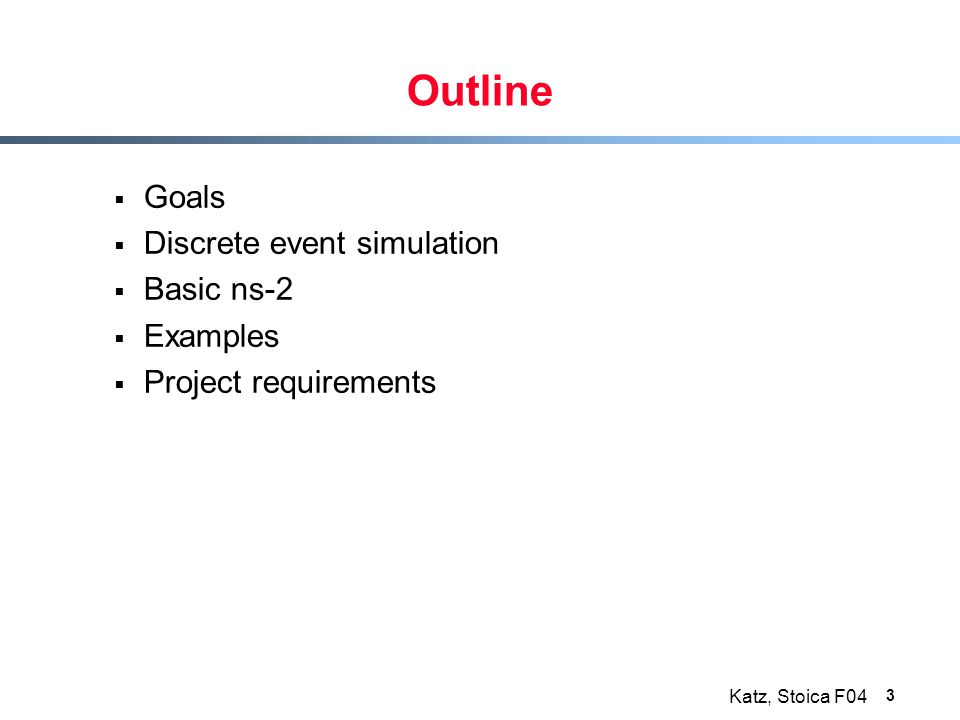 Katz, Stoica F04 3 Outline  Goals  Discrete event simulation  Basic ns-2  Examples  Project requirements
