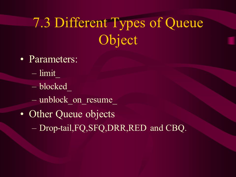 7.3 Different Types of Queue Object Parameters: –limit_ –blocked_ –unblock_on_resume_ Other Queue objects –Drop-tail,FQ,SFQ,DRR,RED and CBQ.