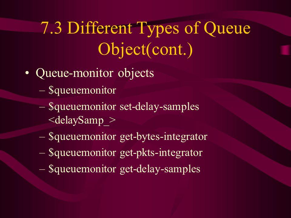 7.3 Different Types of Queue Object(cont.) Queue-monitor objects –$queuemonitor –$queuemonitor set-delay-samples –$queuemonitor get-bytes-integrator –$queuemonitor get-pkts-integrator –$queuemonitor get-delay-samples